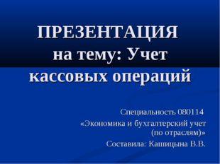 ПРЕЗЕНТАЦИЯ на тему: Учет кассовых операций Специальность 080114 «Экономика и