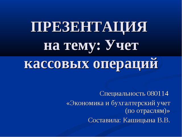 ПРЕЗЕНТАЦИЯ на тему: Учет кассовых операций Специальность 080114 «Экономика и...