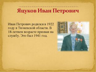 Иван Петрович родился в 1922 году в Тюменской области. В 18-летнем возрасте п