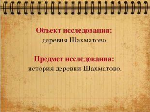 Объект исследования: деревня Шахматово. Предмет исследования: история деревни