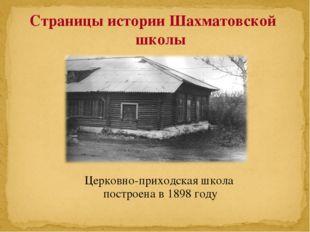 Церковно-приходская школа построена в 1898 году Страницы истории Шахматовской