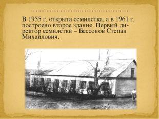 В 1955 г. открыта семилетка, а в 1961 г. построено второе здание. Первый ди-