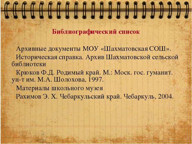 Библиографический список Архивные документы МОУ «Шахматовская СОШ». Историчес...