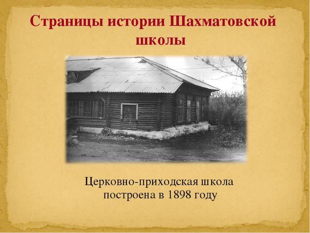 Церковно-приходская школа построена в 1898 году Страницы истории Шахматовской...