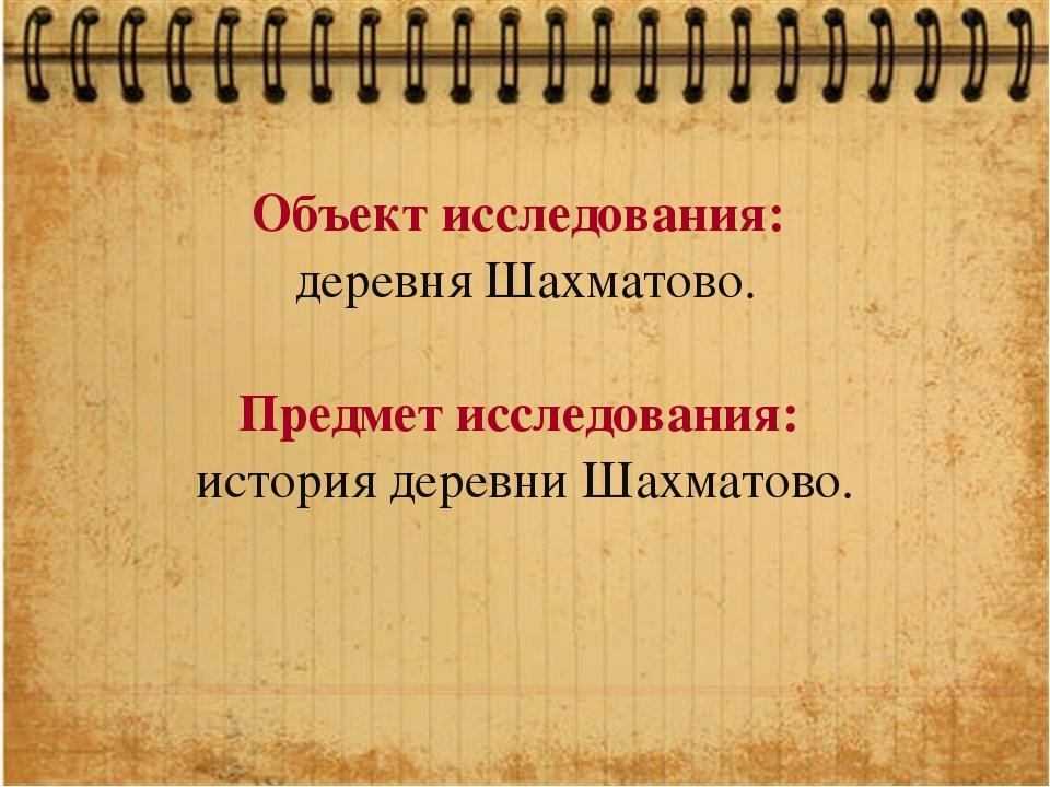 Объект исследования: деревня Шахматово. Предмет исследования: история деревни...