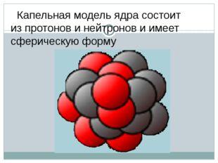 Капельная модель ядра состоит из протонов и нейтронов и имеет сферическую фо