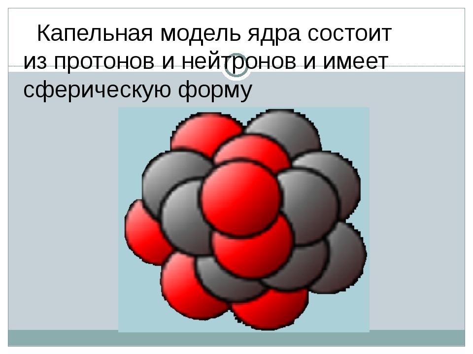 Капельная модель ядра состоит из протонов и нейтронов и имеет сферическую фо...