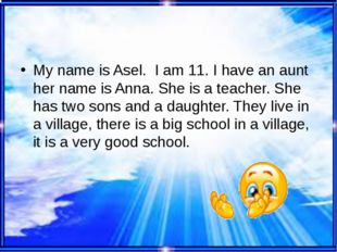 My name is Asel. I am 11. I have an aunt her name is Anna. She is a teacher.