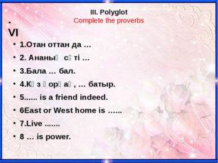 III. Polyglot Complete the proverbs 1.Отан оттан да … 2. Ананың сүті … 3.Бала