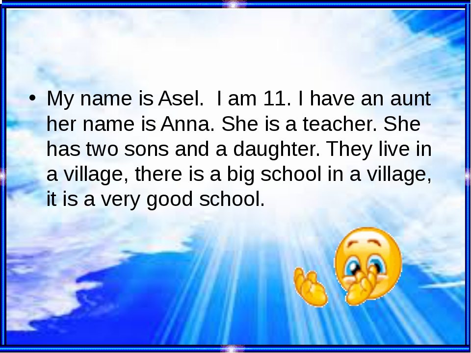 My name is Asel. I am 11. I have an aunt her name is Anna. She is a teacher....