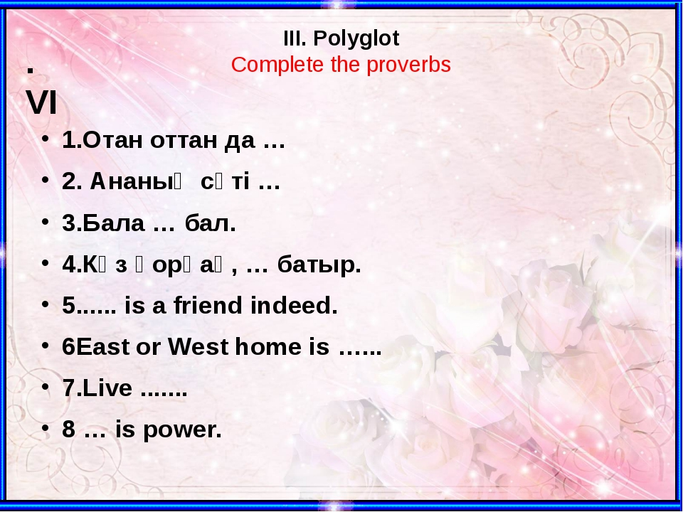 III. Polyglot Complete the proverbs 1.Отан оттан да … 2. Ананың сүті … 3.Бала...