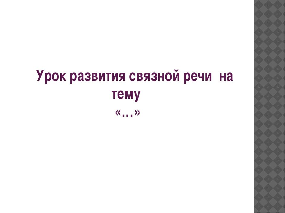 Урок развития связной речи на тему «…»