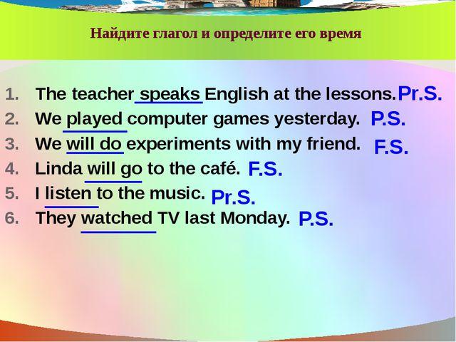Найдите глагол и определите его время The teacher speaks English at the less...