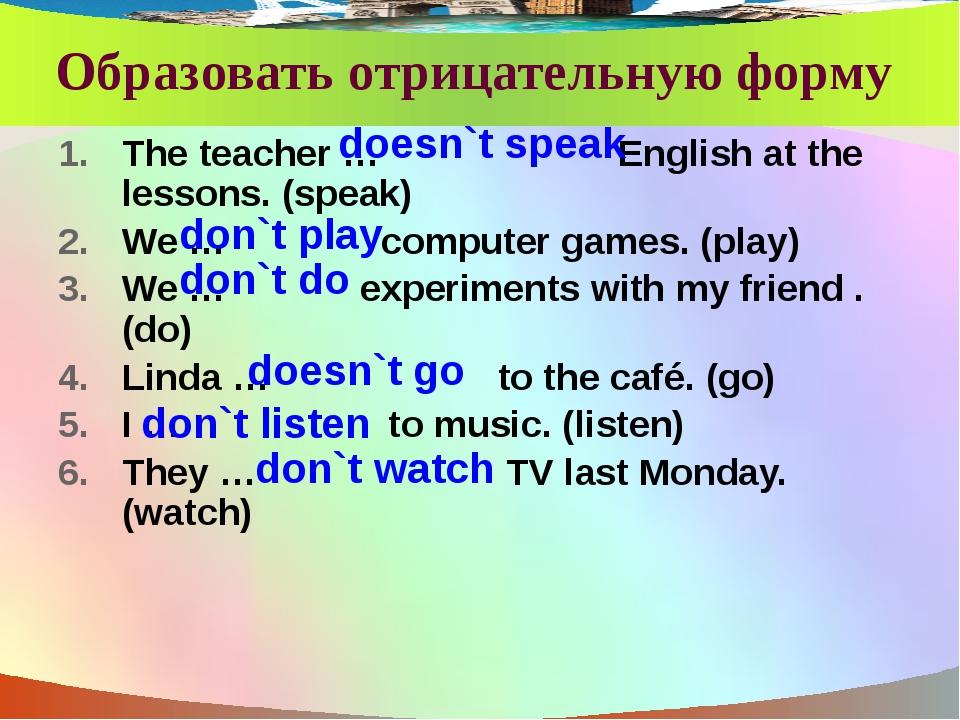 Образовать отрицательную форму The teacher … English at the lessons. (speak)...
