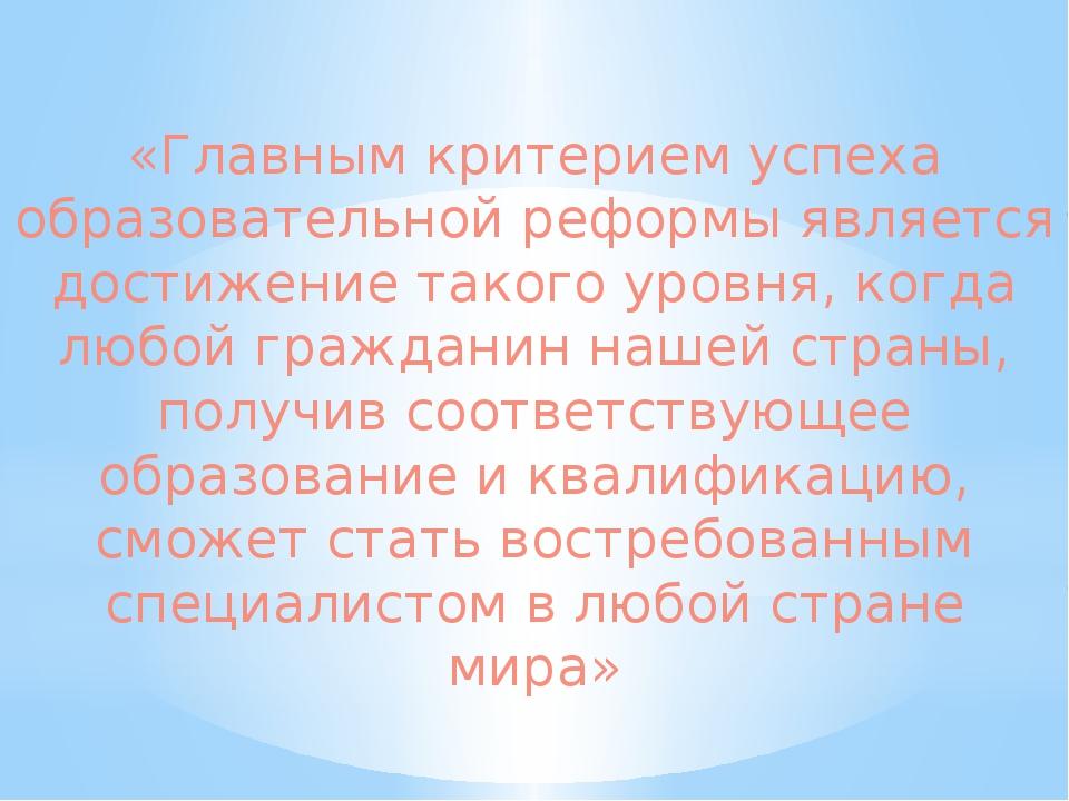 «Главным критерием успеха образовательной реформы является достижение такого...