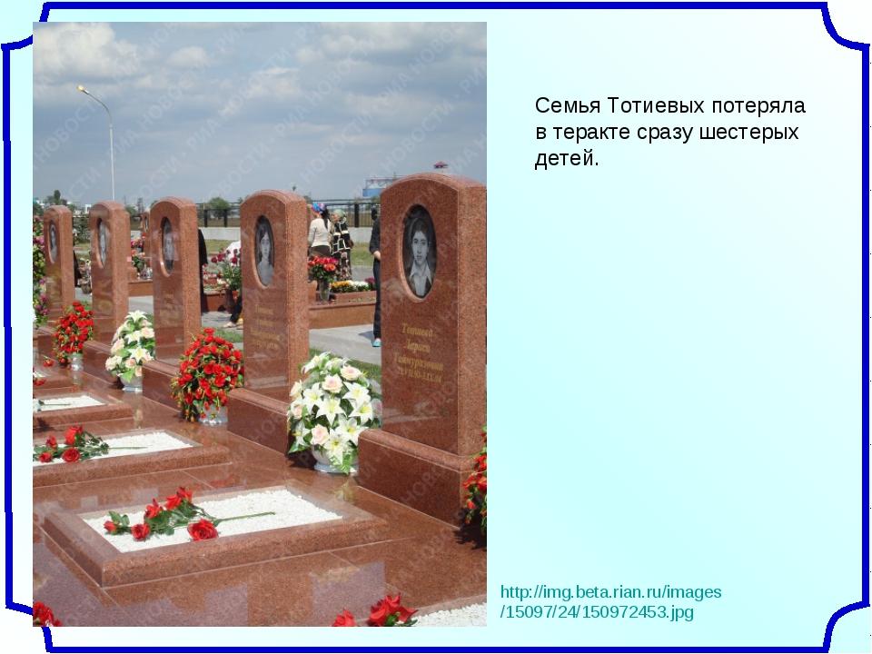 Семья Тотиевых потеряла в теракте сразу шестерых детей. http://img.beta.rian....