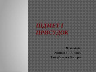 ПІДМЕТ І ПРИСУДОК Виконала: учениця 8 – А класу Тамар'янська Вікторія