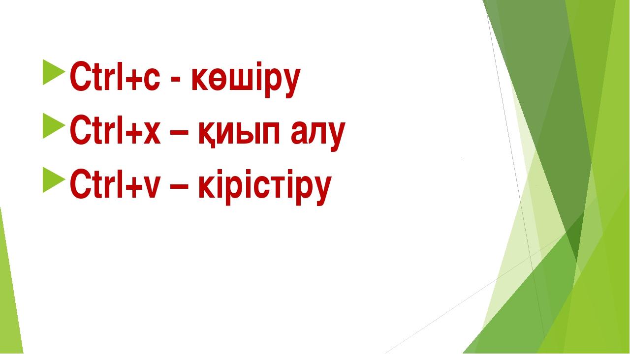 Ctrl+c - көшіру Ctrl+x – қиып алу Ctrl+v – кірістіру