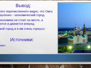 Вывод: Из всего перечисленного видно, что Омск – промышленно - экономический