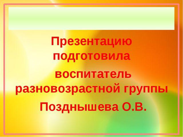 Презентацию подготовила воспитатель разновозрастной группы Позднышева О.В.