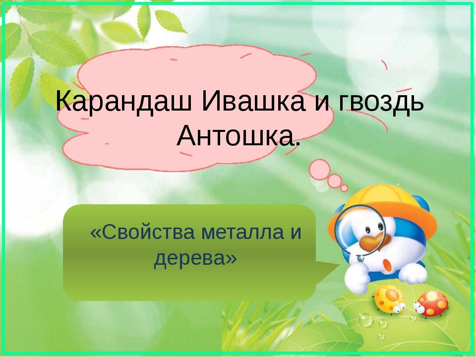Карандаш Ивашка и гвоздь Антошка. «Свойства металла и дерева»