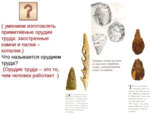 ( умением изготовлять примитивные орудия труда: заостренные камни и палки –