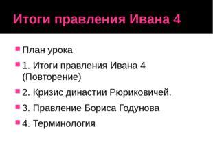 Итоги правления Ивана 4 План урока 1. Итоги правления Ивана 4 (Повторение) 2.