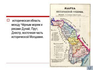историческая область между Чёрным морем и реками Дунай, Прут, Днестр, восточ