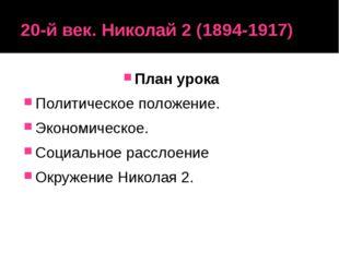 20-й век. Николай 2 (1894-1917) План урока Политическое положение. Экономичес