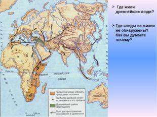 Где жили древнейшие люди? Где следы их жизни не обнаружены? Как вы думаете п