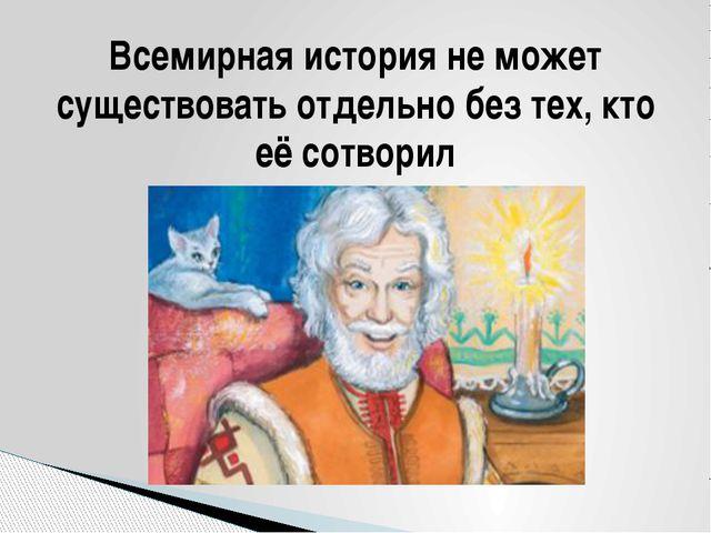 Всемирная история не может существовать отдельно без тех, кто её сотворил