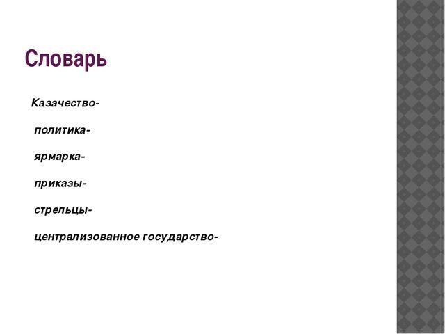 Словарь Казачество- политика- ярмарка- приказы- стрельцы- централизованное го...