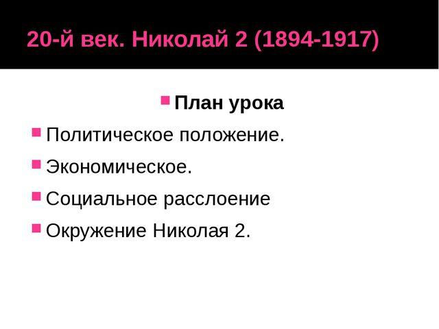 20-й век. Николай 2 (1894-1917) План урока Политическое положение. Экономичес...
