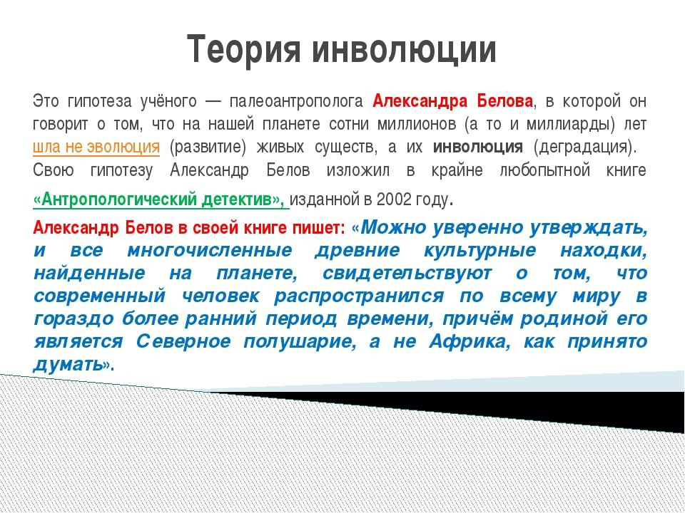 Теория инволюции Это гипотеза учёного — палеоантрополога Александра Белова, в...
