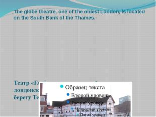 The globe theatre, one of the oldest London, is located on the South Bank of
