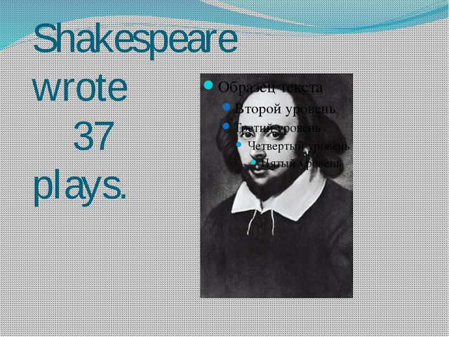 Shakespeare wrote 37 plays.