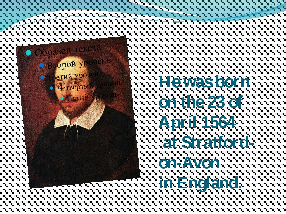 He was born on the 23 of April 1564 at Stratford-on-Avon in England.
