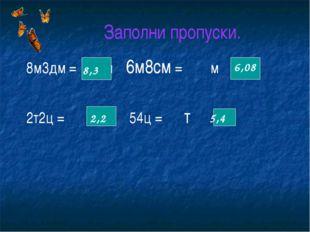 Заполни пропуски. 8м3дм = м 6м8см = м 2т2ц = т 54ц = т 8,3 2,2 6,08 5,4