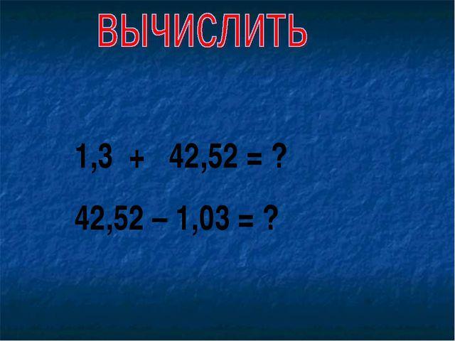 1,3 + 42,52 = ? 42,52 – 1,03 = ?