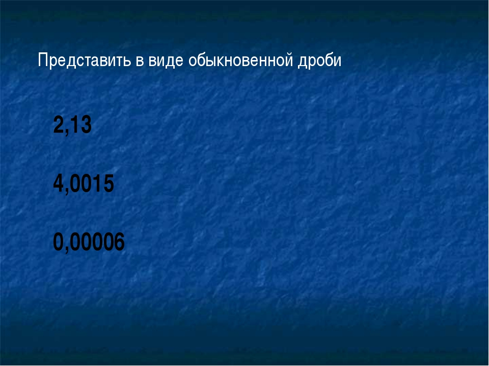 Представить в виде обыкновенной дроби 2,13 4,0015 0,00006