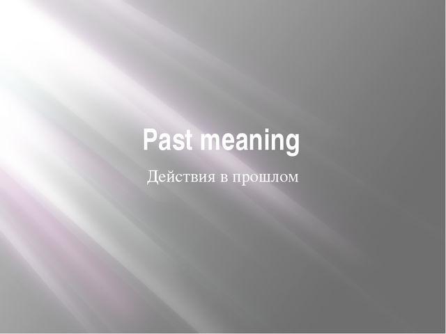Past meaning Действия в прошлом