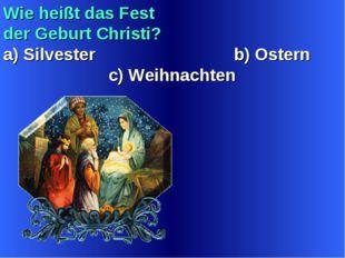 Wie heißt das Fest der Geburt Christi? a) Silvester b) Ostern c) Weihnachten