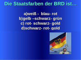 Die Staatsfarben der BRD ist… weiß - blau- rot gelb –schwarz- grün rot- schwa