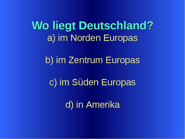 Wo liegt Deutschland? a) im Norden Europas b) im Zentrum Europas c) im Süden...
