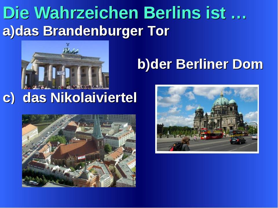 Die Wahrzeichen Berlins ist … a)das Brandenburger Tor b)der Berliner Dom c) d...