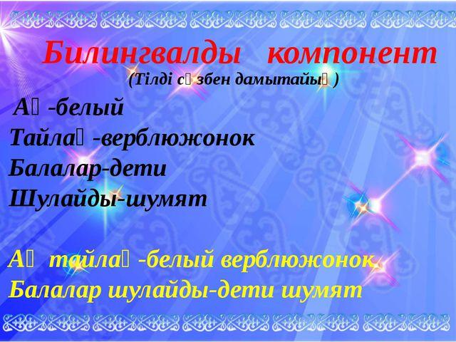 Билингвалды компонент Ақ-белый Тайлақ-верблюжонок Балалар-дети Шулайды-шумят...