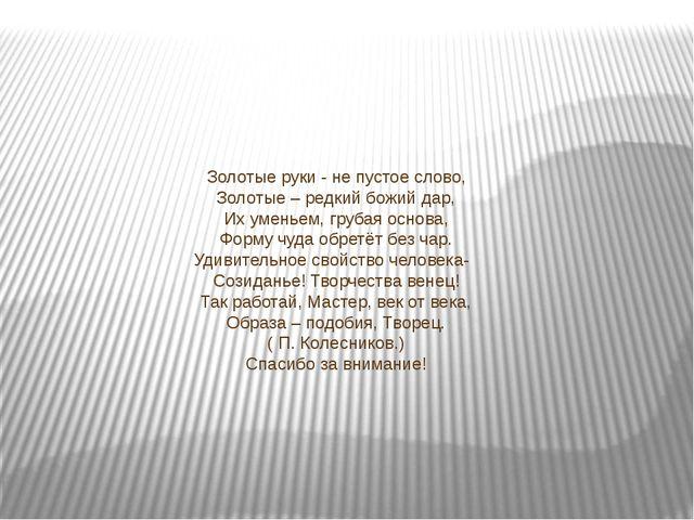 Золотые руки - не пустое слово, Золотые – редкий божий дар, Их уменьем, груба...