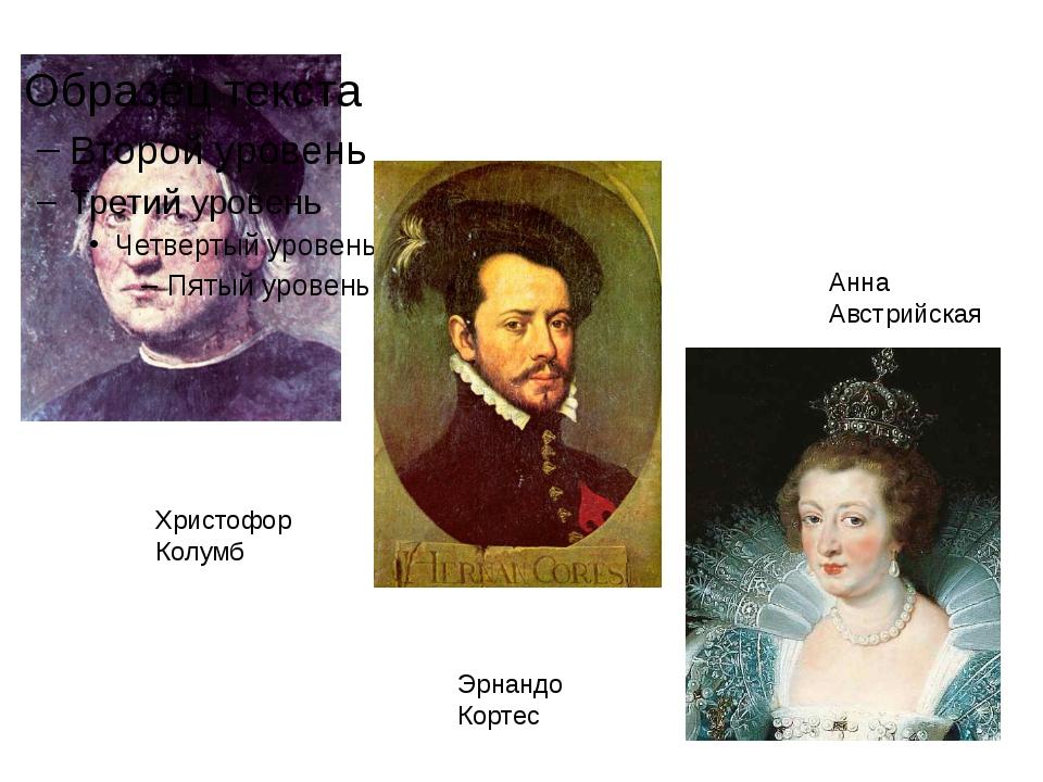 Христофор Колумб Эрнандо Кортес Анна Австрийская