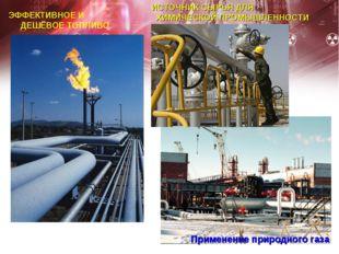 Применение природного газа ЭФФЕКТИВНОЕ И ДЕШЁВОЕ ТОПЛИВО ИСТОЧНИК СЫРЬЯ ДЛЯ Х