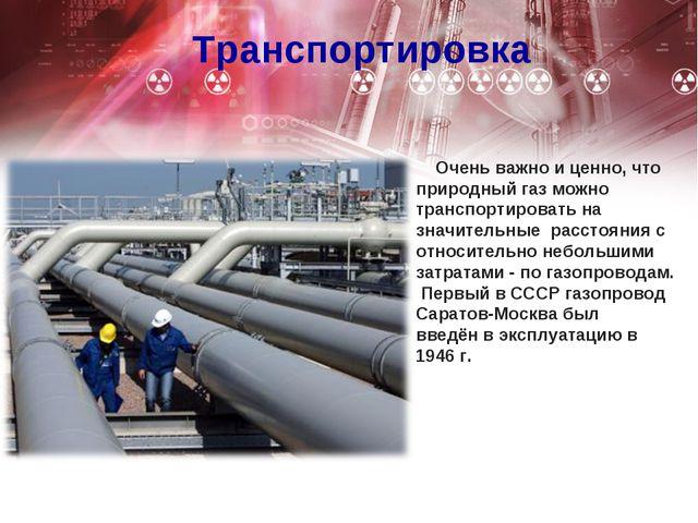 Транспортировка Очень важно и ценно, что природный газ можно транспортировать...